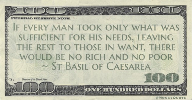 If every man took only what was sufficient for his needs, leaving the rest to those in want, there would be no rich and no poor Quote
