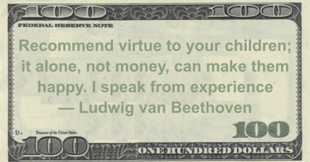 Recommend virtue to your children; it alone, not money, can make them happy. I speak from experience Quote