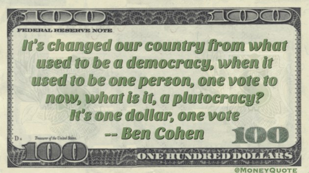One person, one vote is now plutocracy. One dollar one vote Quote