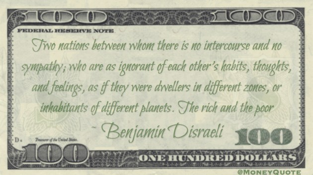 Two nations between whom there is no intercourse and no sympathy; who are as ignorant of each other's habits, thoughts, and feelings, as if they were dwellers in different zones, or inhabitants of different planets. The rich and the poor Quote