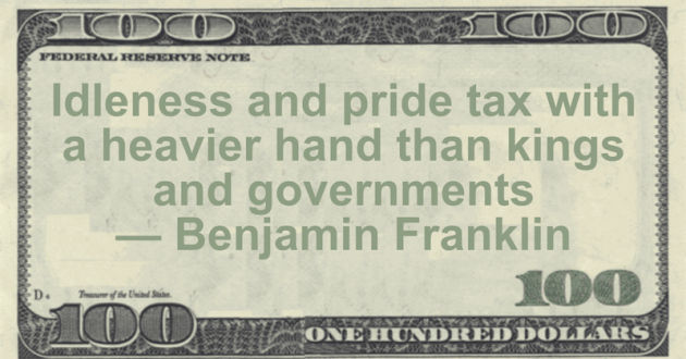 Idleness and pride tax with a heavier hand than kings and governments Quote