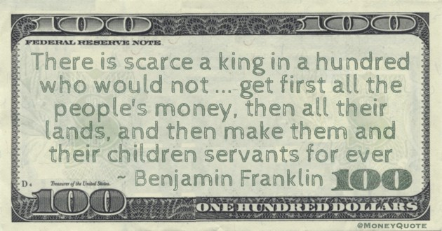 There is scarce a king in a hundred who would not ... get first all the people's money, then all their lands, and then make them and their children servants for ever Quote