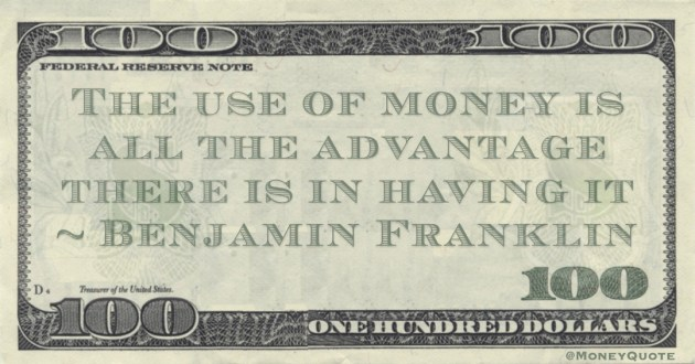 The use of money is all the advantage there is in having it Quote