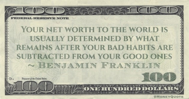 Your net worth to the world is usually determined by what remains after your bad habits are subtracted from your good ones Quote