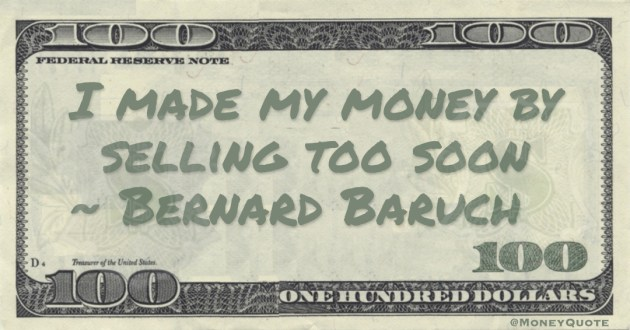Bernard Baruch I made my money by selling too soon quote