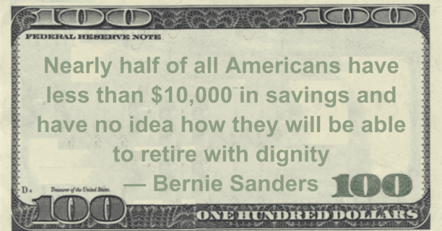 Nearly half of all Americans have less than $10,000 in savings and have no idea how they will be able to retire with dignity Quote