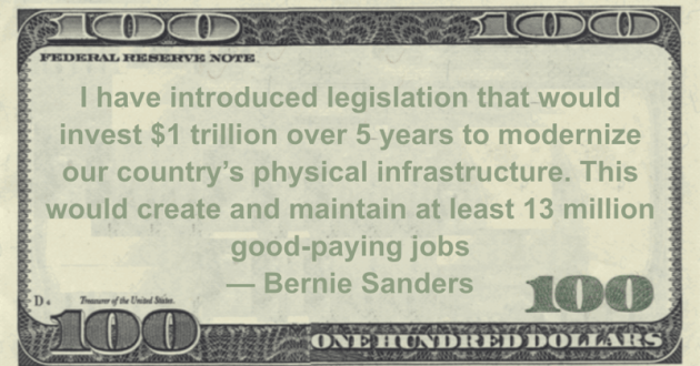 I have introduced legislation that would invest $1 trillion over 5 years to modernize our country's physical infrastructure. This would create and maintain at least 13 million good-paying jobs Quote