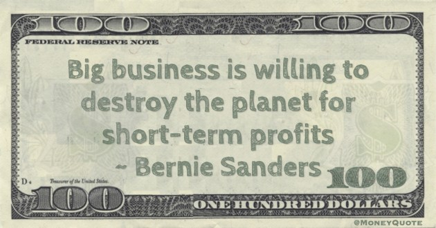 Bernie Sanders Big business is willing to destroy the planet for short-term profits quote