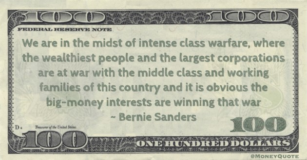 Bernie Sanders We are in the midst of intense class warfare, where the wealthiest people and the largest corporations are at war with the middle class and working families of this country and it is obvious the big-money interests are winning that war quote