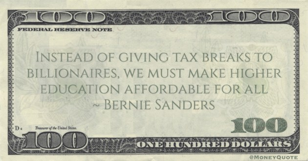 Bernie Sanders Instead of giving tax breaks to billionaires, we must make higher education affordable for all quote
