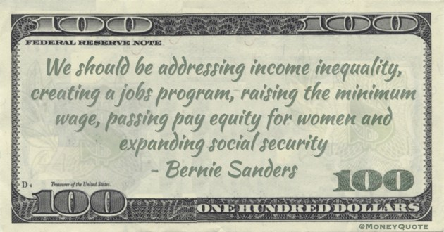 Bernie Sanders We should be addressing income inequality, creating a jobs program, raising the minimum wage, passing pay equity for women and expanding social security quote