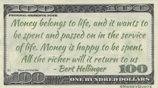 Money belongs to life, and it wants to be spent in the service of life. All the richer it will return to us Quote
