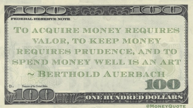 To acquire money requires valor, to keep money requires prudence, and to spend money well is an art Quote