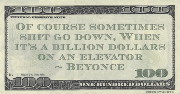 Beyonce Of course sometimes shit go down, When it's a billion dollars on an elevator quote