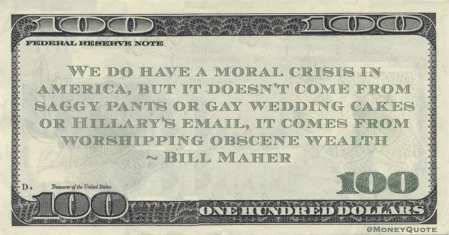 Bill Maher We do have a moral crisis in america, but it doesn't come from saggy pants or gay wedding cakes or Hillary's email, it comes from worshipping obscene wealth quote