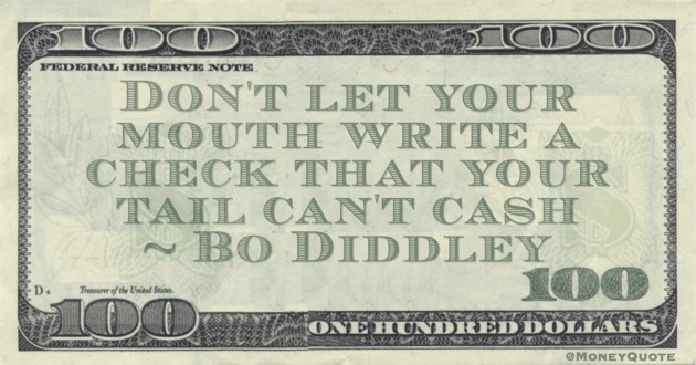 Don't let your mouth write a check that your tail can't cash Quote