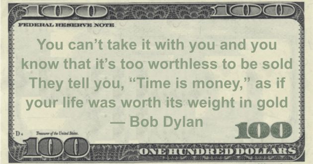 """You can't take it with you and you know that it's too worthless to be sold  They tell you, """"Time is money,"""" as if your life was worth its weight in gold Quote"""