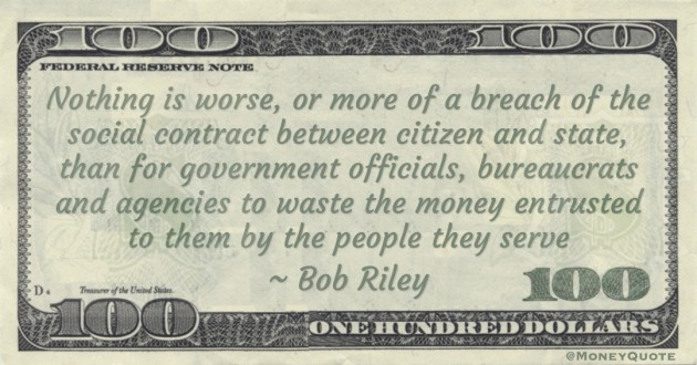 Nothing is worse, or more of a breach of the social contract between citizen and state, than for government officials, bureaucrats and agencies to waste the money entrusted to them by the people they serve Quote