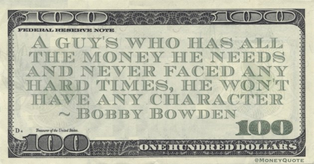 A guy's who has all the money he needs and never faced any hard times, he won't have any character Quote