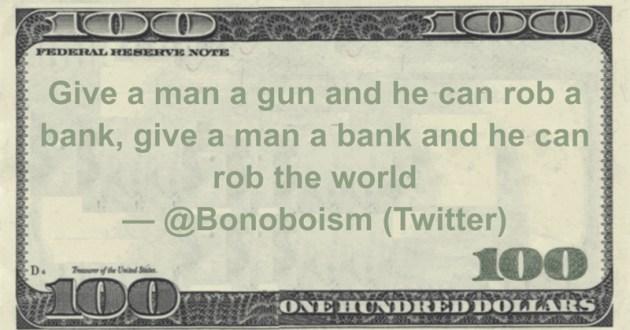 Give a man a gun and he can rob a bank, give a man a bank and he can rob the world Quote
