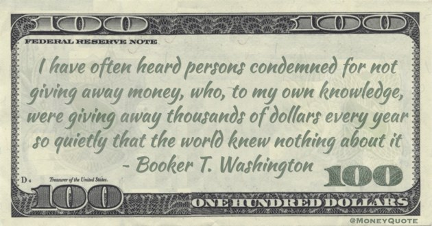 Condemned for not giving away money, who, to my own knowledge, were giving away thousands of dollars every year so quietly that the world knew nothing about it Quote