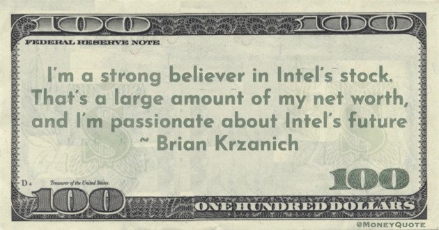 I'm a strong believer in Intel's stock. That's a large amount of my net worth, and I'm passionate about Intel's future Quote