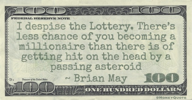 I despise the Lottery. There's less chance of you becoming a millionaire than there is of getting hit on the head by a passing asteroid Quote