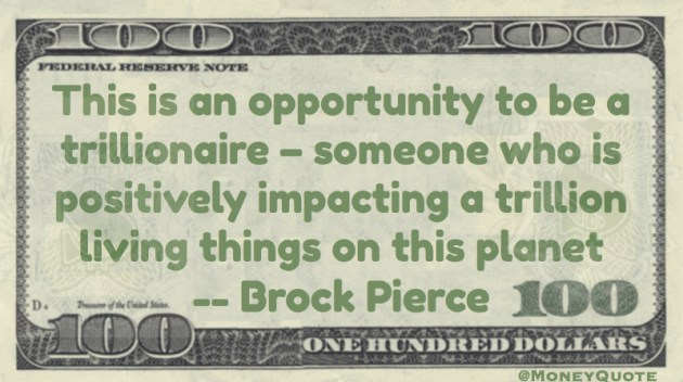 This is an opportunity to be a trillionaire - someone who is positively impacting a trillion living things on this planet Quote