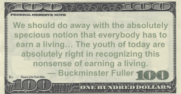 We should do away with the absolutely specious notion that everybody has to earn a living... The youth of today are absolutely right in recognizing this nonsense of earning a living Quote