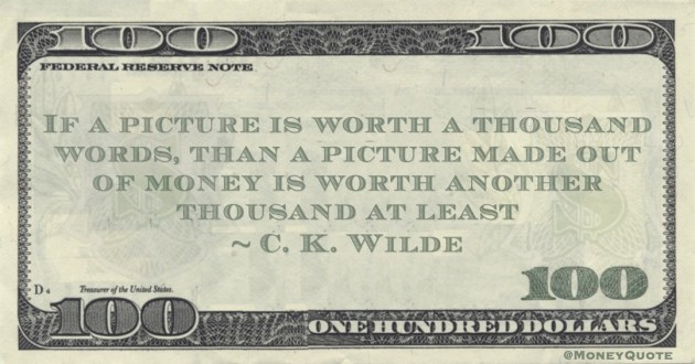 If a picture is worth a thousand words, than a picture made out of money is worth another thousand at least Quote