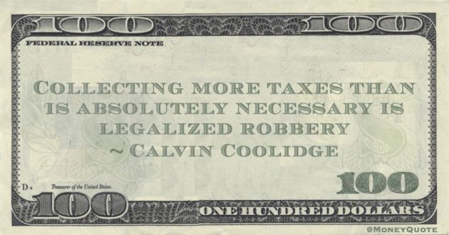 Collecting more taxes than is absolutely necessary is legalized robbery Quote