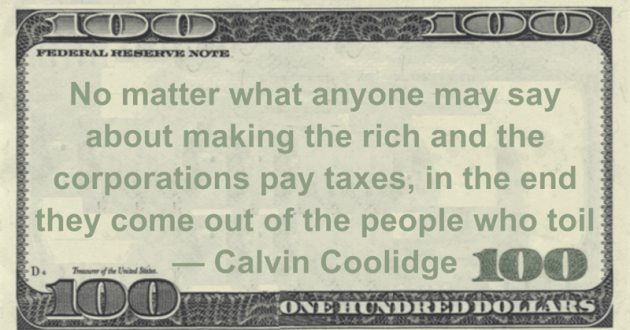 No matter what anyone may say about making the rich and the corporations pay taxes, in the end they come out of the people who toil Quote