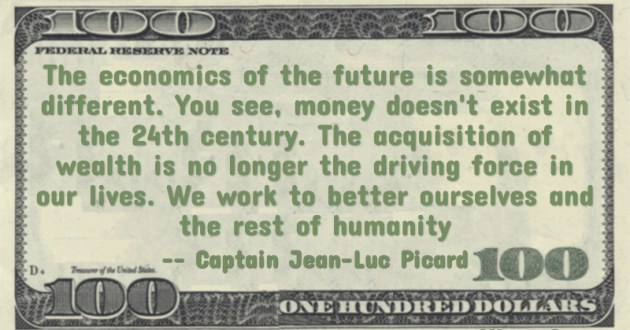 money doesn't exist in the 24th century. The acquisition of wealth is no longer the driving force in our lives. We work to better ourselves and the rest of humanity Quote