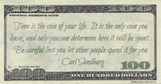 Time is the coin of your life. It is the only coin you have, and only you can determine how it will be spent. Be careful lest you let other people spend it for you Quote