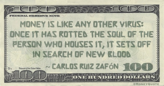 Money is like any other virus: once it has rotted the soul of the person who houses it, it sets off in search of new blood Quote