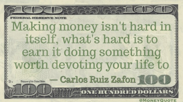 Making money isn't hard in itself, what's hard is doing something worth devoting your life to Quote