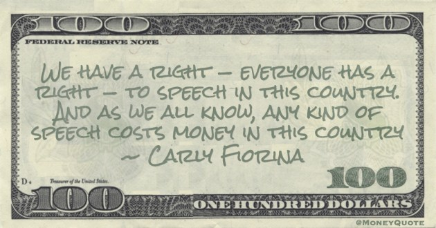 Carly Fiorina We have a right — everyone has a right — to speech in this country. And as we all know, any kind of speech costs money in this country quote