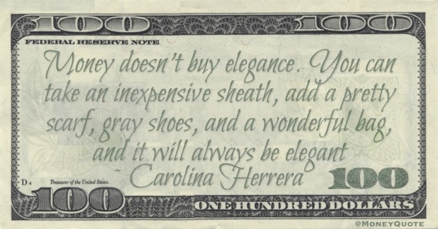 Money doesn't buy elegance. You can take an inexpensive sheath, add a pretty scarf, gray shoes, and a wonderful bag, and it will always be elegant Quote