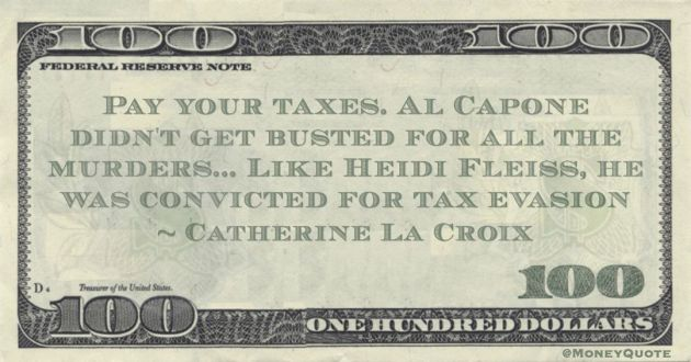 Pay your taxes. Al Capone didn't get busted for all the murders... Like Heidi Fleiss, he was convicted for tax evasion Quote
