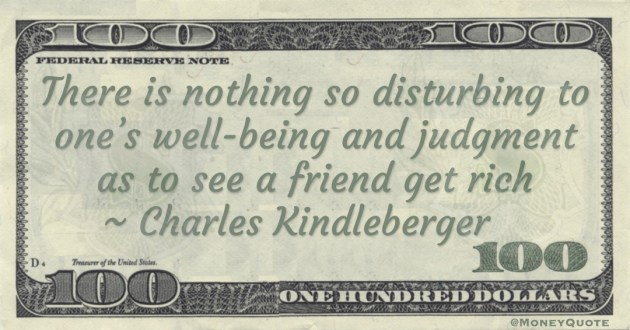 Charles Kindleberger There is nothing so disturbing to one's well-being and judgment as to see a friend get rich quote