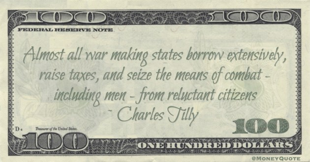 Almost all war making states borrow extensively, raise taxes, and seize the means of combat - including men - from reluctant citizens Quote