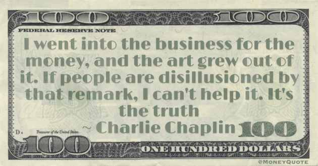 I went into the business for the money, and the art grew out of it. If people are disillusioned by that remark, I can't help it. It's the truth Quote