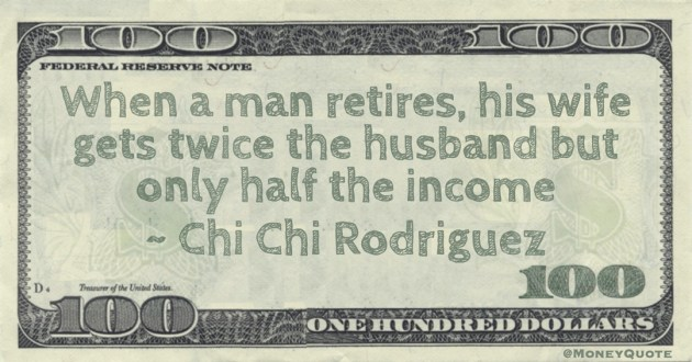 When a man retires, his wife gets twice the husband but only half the income Quote