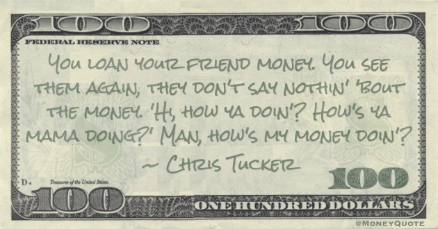 You loan your friend money. You see them again, they don't say nothin' 'bout the money. 'How's ya mama doing?' Man, how's my money doin'? Quote