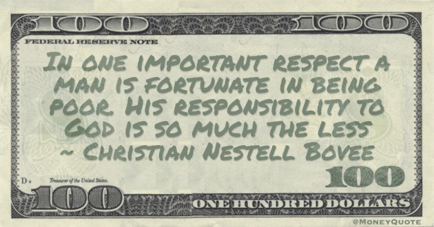 In one important respect a man is fortunate in being poor. His responsibility to God is so much the less Quote