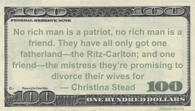 No rich man is a patriot, no rich man is a friend. They have all only got one fatherland—the Ritz-Carlton; and one friend—the mistress they're promising to divorce their wives for Quote