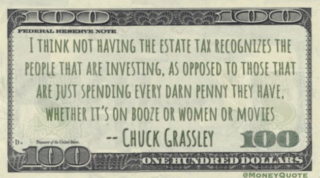 Not having Estate Tax recognizes investing, as opposed to those spending every darn penny on booze or women Quote