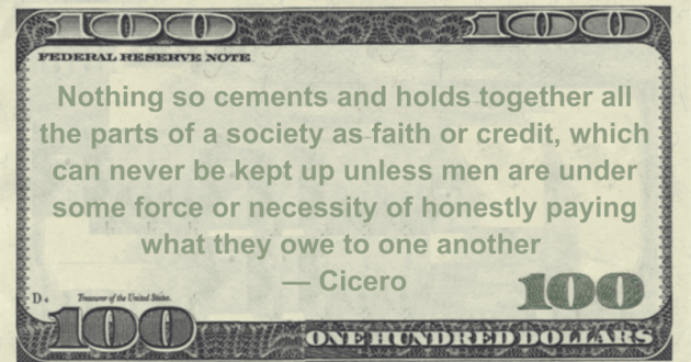 Nothing so cements and holds together all the parts of a society as faith or credit, which can never be kept up unless men are under some force or necessity of honestly paying what they owe to one another Quote