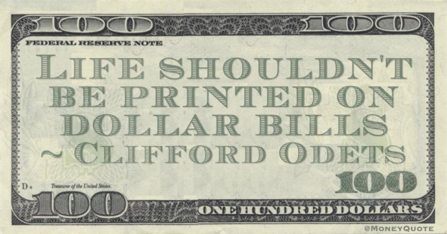 Life shouldn't be printed on dollar bills Quote