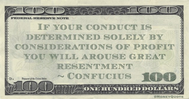 Confucius If your conduct is determined solely by considerations of profit you will arouse great resentment quote